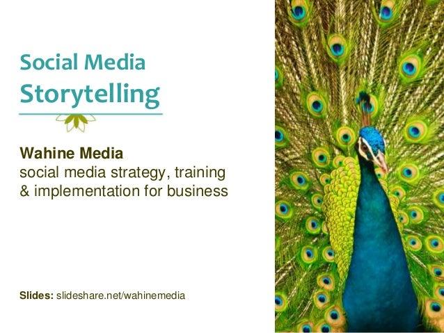 Social Media Storytelling Wahine Media social media strategy, training & implementation for business Slides: slideshare.ne...