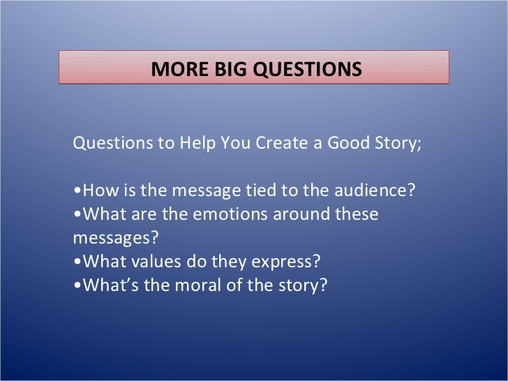 MORE BIG QUESTIONSQuestions to Help You Create a Good Story;•How is the message tied to the audience?•What are the emotion...