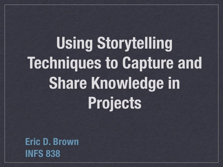 Using Storytelling Techniques to Capture and    Share Knowledge in         Projects  Eric D. Brown INFS 838