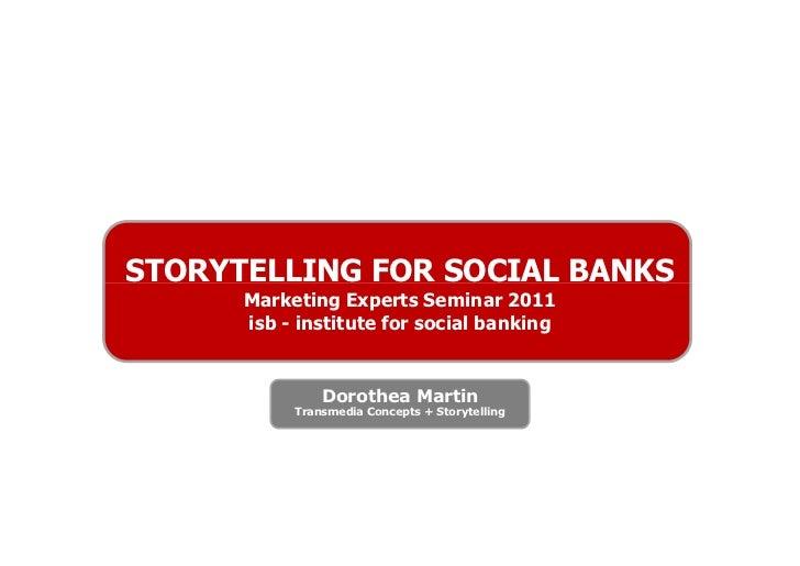 STORYTELLING FOR SOCIAL BANKS      Marketing Experts Seminar 2011      isb - institute for social banking               Do...