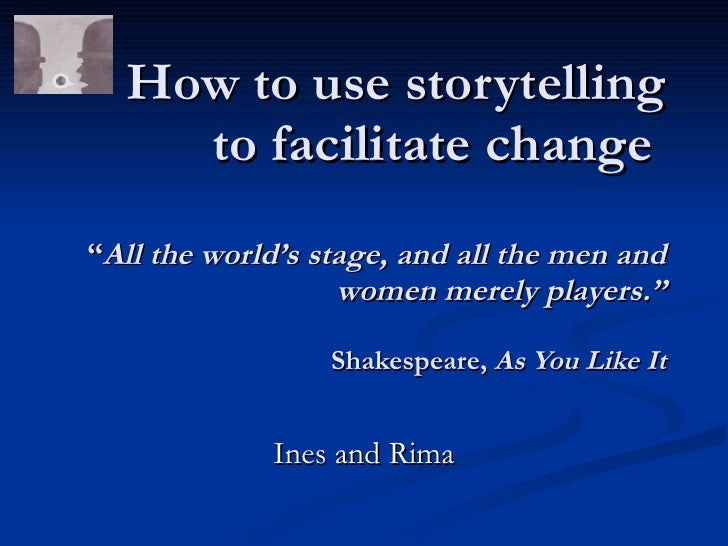 """How to use storytelling     to facilitate change """"All the world's stage, and all the men and                    women mere..."""