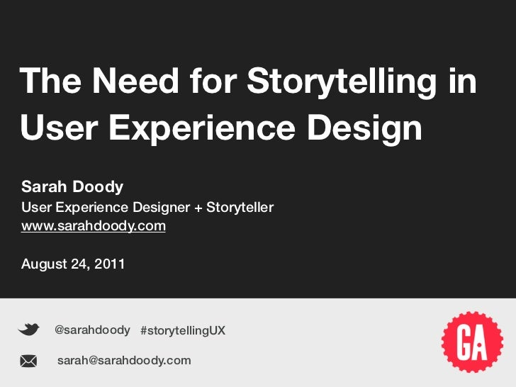 The Need for Storytelling in   User Experience Design   Sarah Doody   User Experience Designer + Storyteller   www.sarahdo...