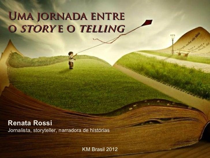 Uma jornada entreo story e o tellingRenata RossiJornalista, storyteller, narradora de histórias                           ...