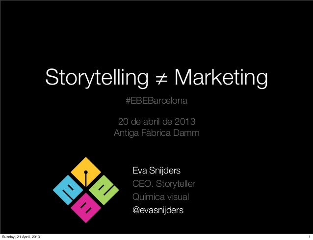 Storytelling ≠ MarketingEva SnijdersCEO. StorytellerQuímica visual@evasnijders#EBEBarcelona20 de abril de 2013Antiga Fàbri...
