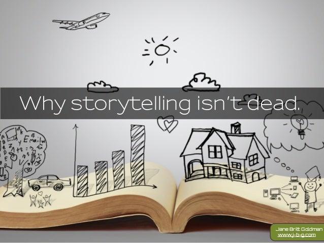 Why storytelling isn't dead. www.j-b-g.com Jane Britt Goldman
