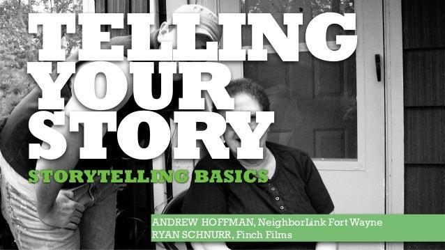 TELLING YOUR STORY ANDREW HOFFMAN, NeighborLink Fort Wayne RYAN SCHNURR, Finch Films STORYTELLING BASICS