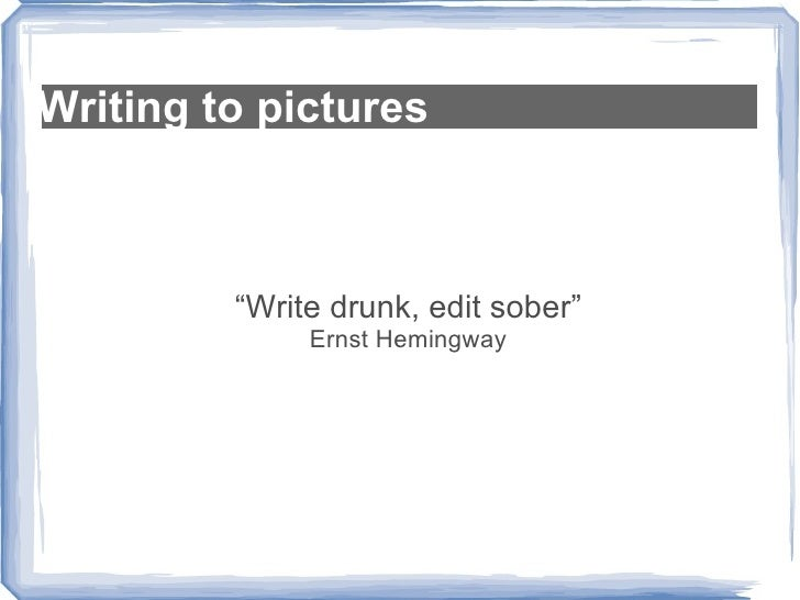 "Writing to pictures "" Write drunk, edit sober"" Ernst Hemingway"