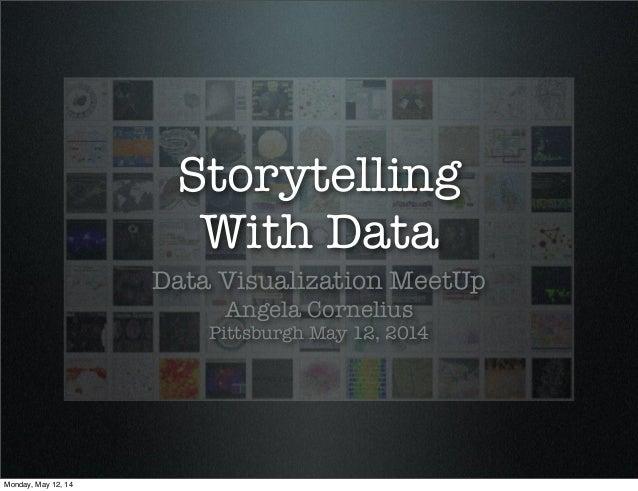 Storytelling With Data Data Visualization MeetUp Angela Cornelius Pittsburgh May 12, 2014 Monday, May 12, 14