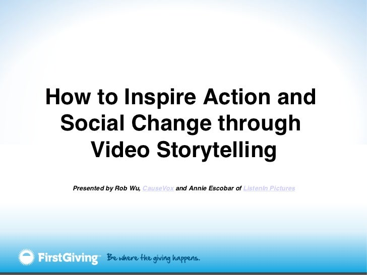 How to Inspire Action and Social Change through   Video Storytelling!  Presented by Rob Wu, CauseVox and Annie Escobar of ...