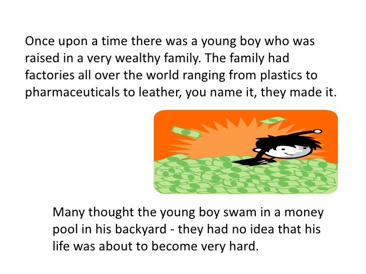 Once upon a time there was a young boy who was raised in a very wealthy family. The family had factories all over the worl...