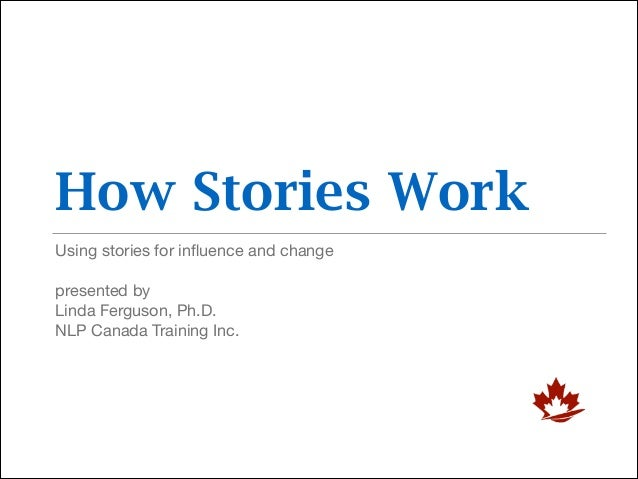How Stories Work Using stories for influence and change  ! presented by  Linda Ferguson, Ph.D.  NLP Canada Training Inc.