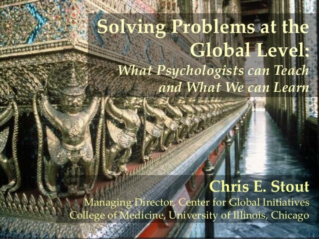 Solving Problems at the Global Level: What Psychologists can Teach and What We can Learn  Chris E. Stout Managing Director...