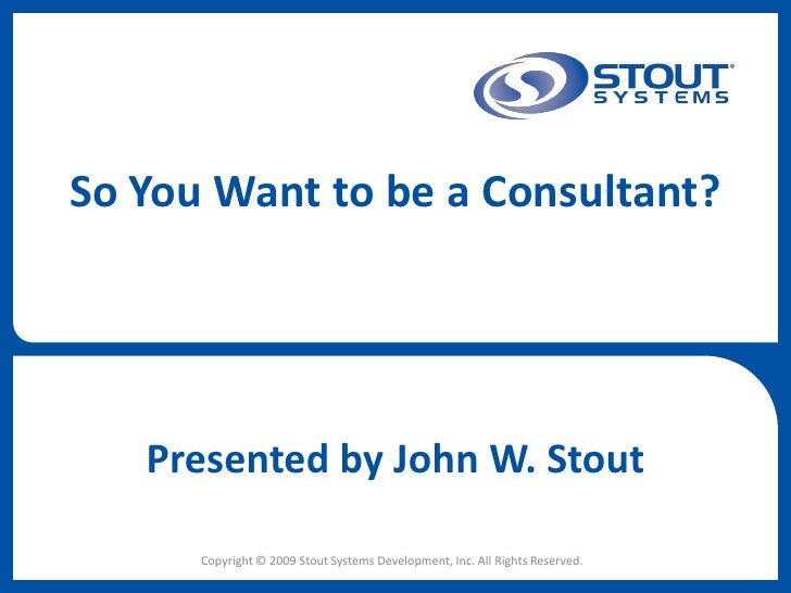 So You Want to be a Consultant?        Presented by John W. Stout        Copyright © 2009 Stout Systems Development, Inc. ...
