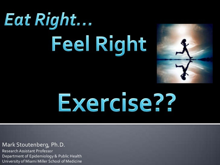 Eat Right… <br />Feel Right<br />Exercise??<br />Mark Stoutenberg, Ph.D.Research Assistant Professor<br />Department of Ep...