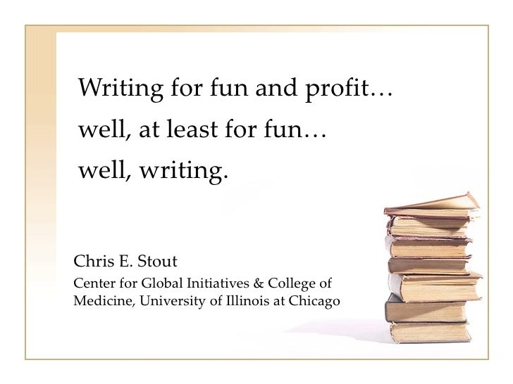 Writing for fun and profit…well, at least for fun…well, writing.Chris E. StoutCenter for Global Initiatives & College ofMe...