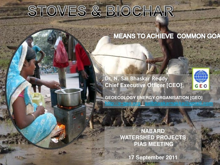 STOVES & BIOCHAR<br />MEANS TO ACHIEVE  COMMON GOALS<br />Dr. N. SaiBhaskarReddy<br />Chief Executive Officer [CEO], <br /...