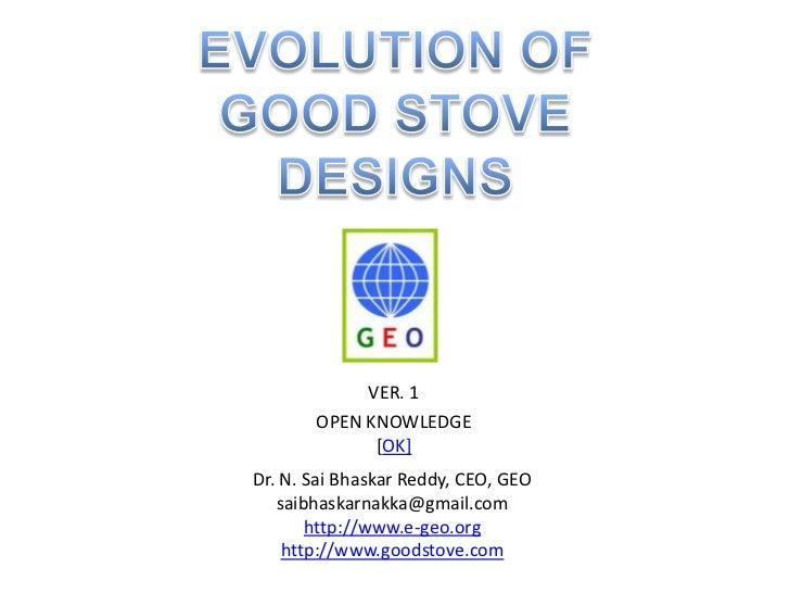EVOLUTION OF <br />GOOD STOVE<br />DESIGNS<br />VER. 1<br />OPEN KNOWLEDGE<br />[OK]<br />Dr. N. Sai Bhaskar Reddy, CEO, G...