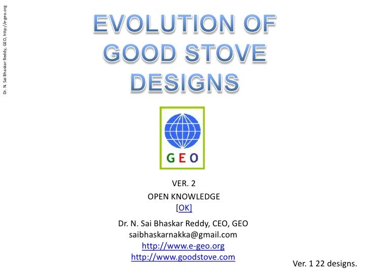 EVOLUTION OF <br />GOOD STOVE<br />DESIGNS<br />VER. 2 <br />OPEN KNOWLEDGE<br />[OK]<br />Dr. N. Sai Bhaskar Reddy, CEO, ...