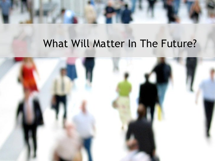 What Will Matter In The Future?