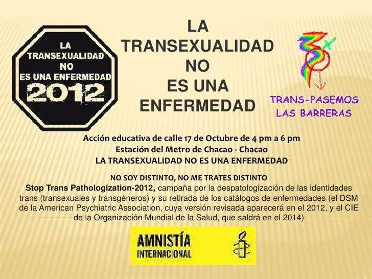 LA TRANSEXUALIDAD NO <br />ES UNA ENFERMEDAD<br />Acción educativa de calle 17 de Octubre de 4 pm a 6 pm<br />Estación del...
