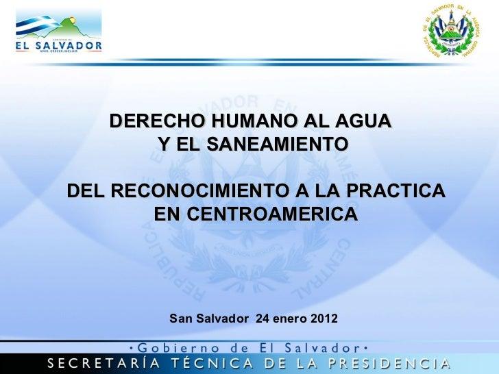 DERECHO HUMANO AL AGUA  Y EL SANEAMIENTO DEL RECONOCIMIENTO A LA PRACTICA EN CENTROAMERICA San Salvador  24 enero 2012