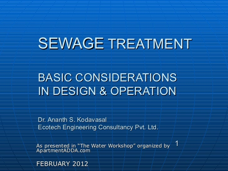 SEWAGE  TREATMENT BASIC CONSIDERATIONS IN DESIGN & OPERATION Dr. Ananth S. Kodavasal Ecotech Engineering Consultancy Pvt. ...