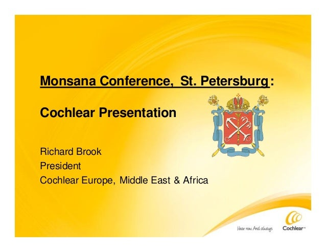 Monsana Conference, St. Petersburg: Cochlear Presentation Richard Brook President Cochlear Europe, Middle East & Africa