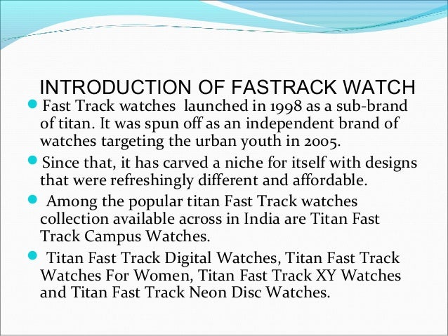 INTRODUCTION OF FASTRACK WATCHFast Track watches launched in 1998 as a sub-brand of titan. It was spun off as an independ...