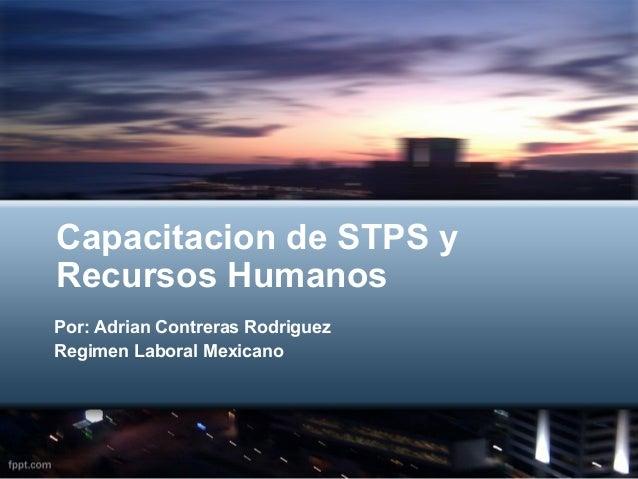 Capacitacion de STPS yRecursos HumanosPor: Adrian Contreras RodriguezRegimen Laboral Mexicano