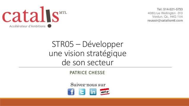 STR05 – Développer une vision stratégique de son secteur PATRICE CHESSE Suivez-nous sur Tel: 514-521-5733 4080,rue Welling...
