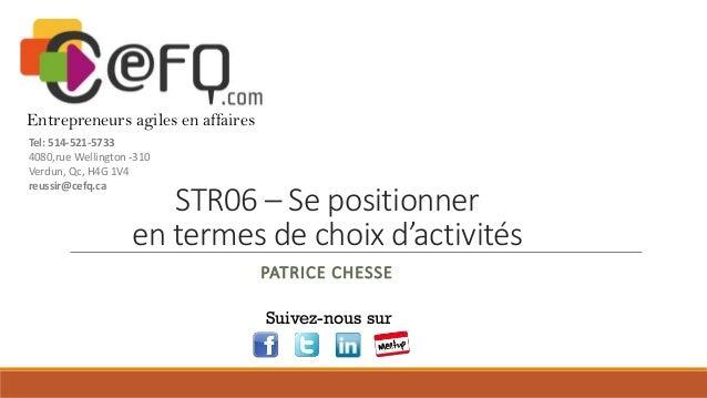 STR06 – Se positionner en termes de choix d'activités PATRICE CHESSE Suivez-nous sur Entrepreneurs agiles en affaires Tel:...