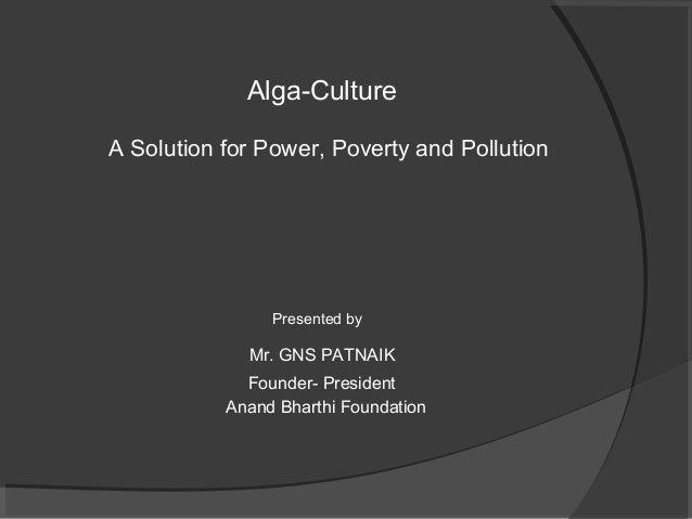 Alga-CultureA Solution for Power, Poverty and Pollution                Presented by             Mr. GNS PATNAIK           ...