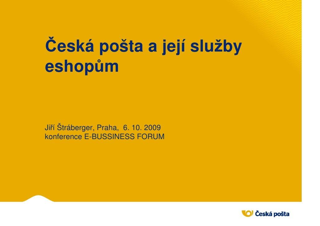 Česká pošta a její služby eshopům   Jiří Štráberger, Praha, 6. 10. 2009 konference E-BUSSINESS FORUM