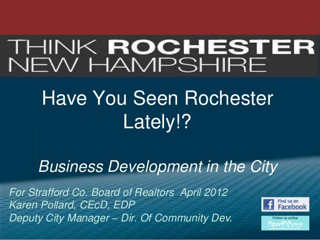 Have You Seen Rochester Lately!? Business Development in the City For Strafford Co. Board of Realtors April 2012 Karen Pol...