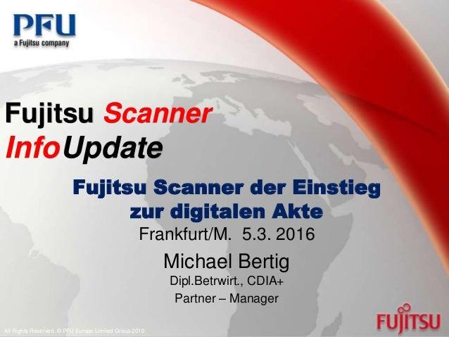 Fujitsu Scanner InfoUpdate Fujitsu Scanner der Einstieg zur digitalen Akte Frankfurt/M. 5.3. 2016 Michael Bertig Dipl.Betr...
