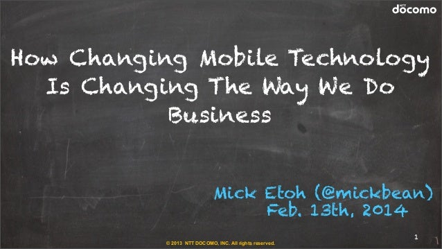 How Changing Mobile Technology Is Changing The Way We Do Business Mick Etoh (@mickbean) Feb. 13th, 2014 © 2013 NTT DOCOMO,...