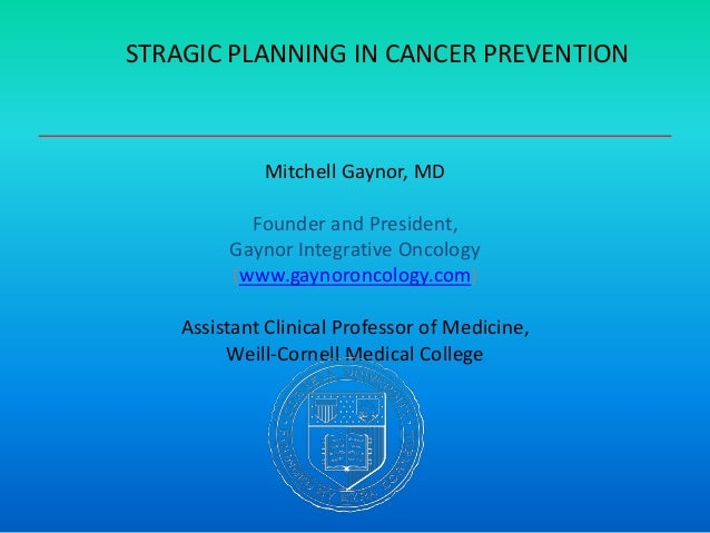 STRAGIC PLANNING IN CANCER PREVENTIONMitchell Gaynor, MDFounder and President,Gaynor Integrative Oncology(www.gaynoroncolo...