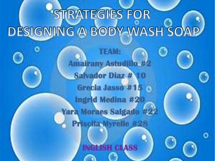 STRATEGIES FOR <br />DESIGNING A BODY WASH SOAP<br />TEAM:<br />AmairanyAstudillo #2<br />Salvador Diaz # 10<br />Grecia J...