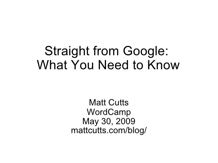 Straight from Google:  What You Need to Know Matt Cutts WordCamp May 30, 2009 mattcutts.com/blog/