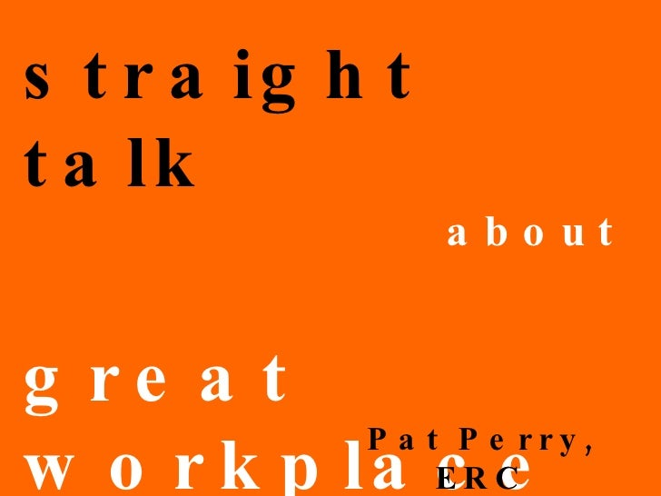 straight talk   about great workplaces! Pat Perry, ERC