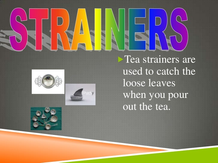 Tea strainers are used to catch the loose leaves when you pour out the tea.