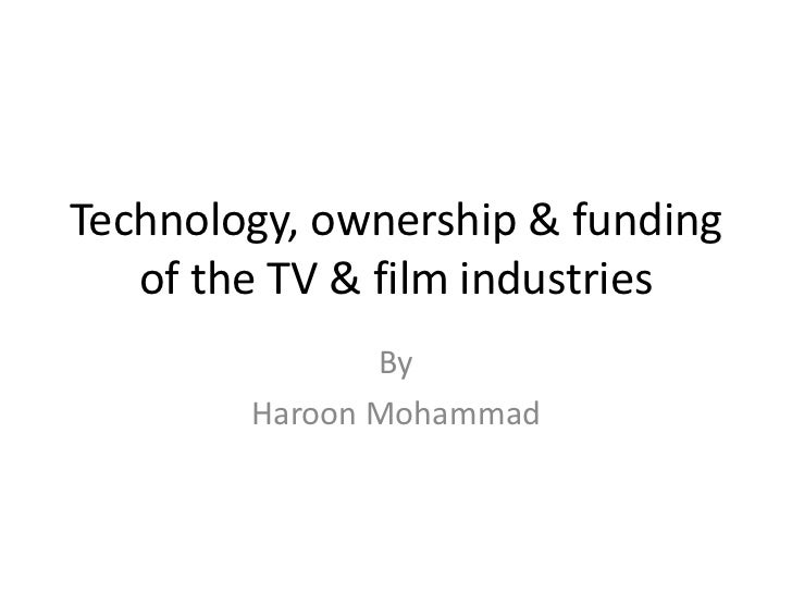 Technology, ownership & funding of the TV & film industries<br />By <br />Haroon Mohammad<br />
