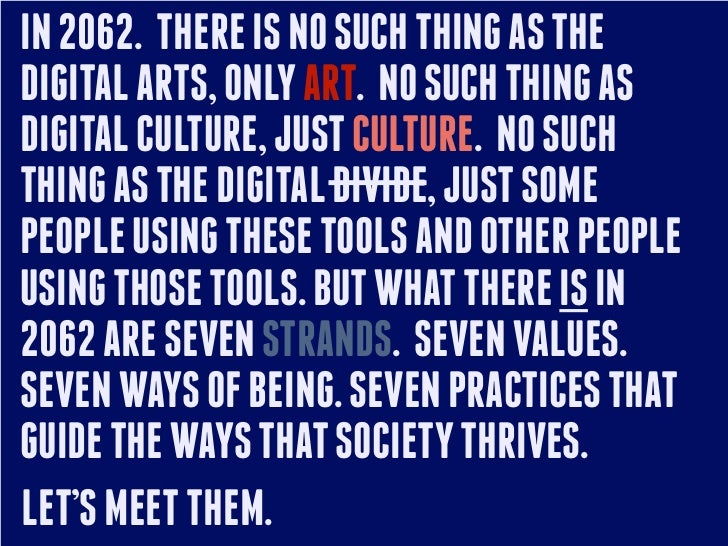 IN 2062. THERE IS NO SUCH THING AS THEDIGITAL ARTS, ONLY ART. NO SUCH THING ASDIGITAL CULTURE, JUST CULTURE. NO SUCHTHING ...