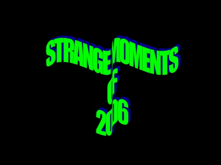 STRANGE MOMENTS  OF  2006