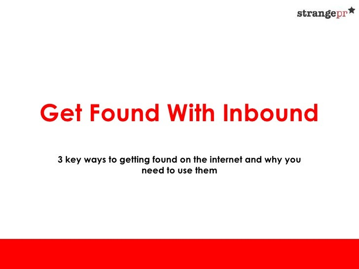 Get Found With Inbound 3 key ways to getting found on the internet and why you                     need to use them