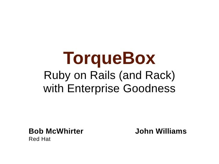 TorqueBox     Ruby on Rails (and Rack)     with Enterprise Goodness   Bob McWhirter       John Williams Red Hat