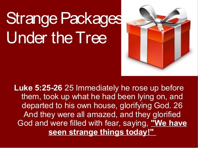 Strange Packages Under the Tree Luke 5:25-26 25 Immediately he rose up before them, took up what he had been lying on, and...