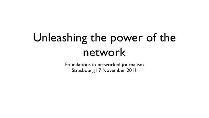 Unleashing the power of the         network      Foundations in networked journalism         Strasbourg,17 November 2011