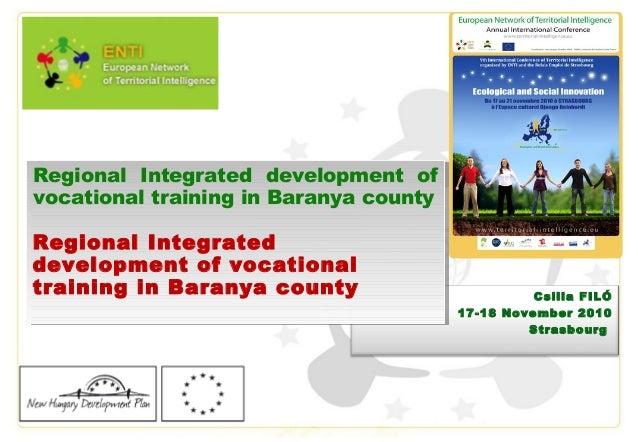 Csilla FILÓ 17-18 November 2010 Strasbourg Regional Integrated development of vocational training in Baranya county Region...