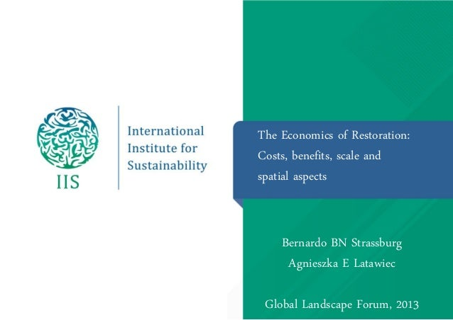 The Economics of Restoration: Costs, benefits, scale and spatial aspects  Bernardo BN Strassburg Agnieszka E Latawiec  Glo...